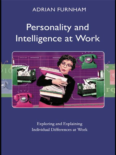 Personality and Intelligence at Work: Exploring and Explaining Individual Differences at Work